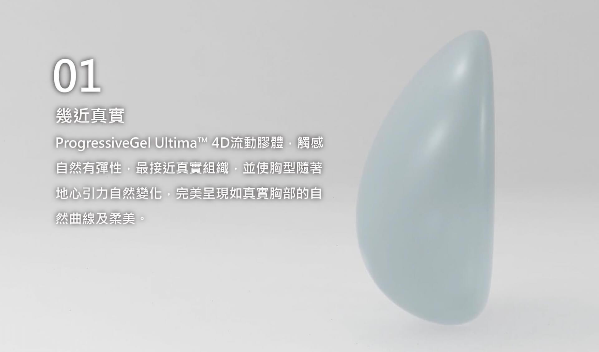 幾近真實 ProgressiveGel Ultima™ 4D流動膠體,觸感自然有彈性,最接近真實組織,並使胸型隨著地心引力自然變化,完美呈現如真實胸部的自然曲線及柔美。