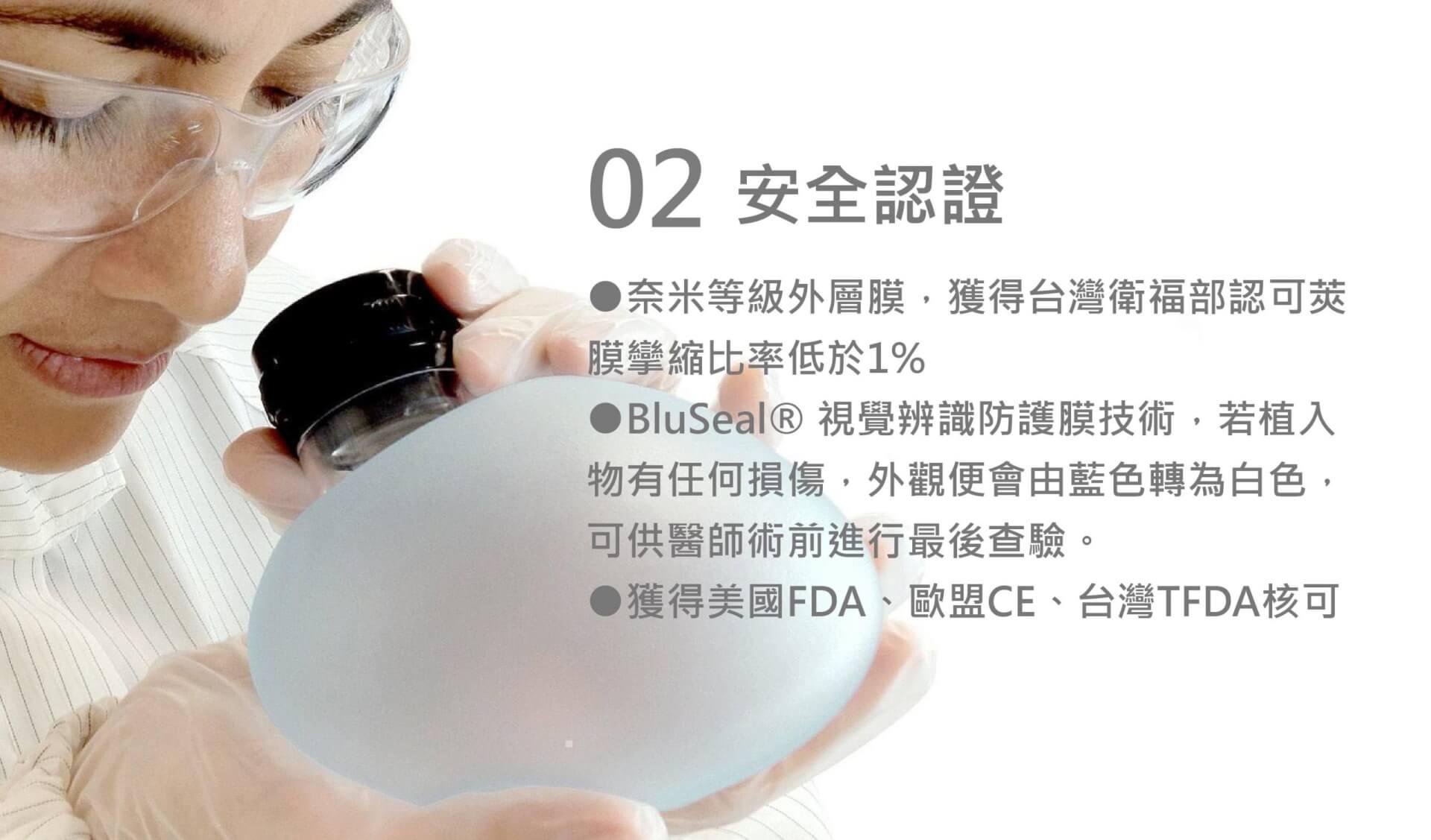安全認證 ●奈米等級外層膜,獲得台灣衛服部認可莢膜攣縮比率低於1% ●BluSeal® 視覺辨識防護膜技術,若植入物有任何損傷,外觀便會由藍色轉為白色,可供醫師術前進行最後查驗。 ●獲得美國FDA、歐盟CE、台灣TFDA核可